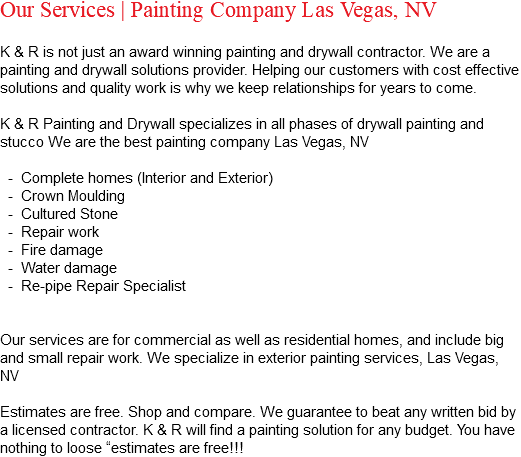 "Our Services | Painting Company Las Vegas, NV K & R is not just an award winning painting and drywall contractor. We are a painting and drywall solutions provider. Helping our customers with cost effective solutions and quality work is why we keep relationships for years to come. K & R Painting and Drywall specializes in all phases of drywall painting and stucco We are the best painting company Las Vegas, NV - Complete homes (Interior and Exterior) - Crown Moulding - Cultured Stone - Repair work - Fire damage - Water damage - Re-pipe Repair Specialist Our services are for commercial as well as residential homes, and include big and small repair work. We specialize in exterior painting services, Las Vegas, NV Estimates are free. Shop and compare. We guarantee to beat any written bid by a licensed contractor. K & R will find a painting solution for any budget. You have nothing to loose ""estimates are free!!!"